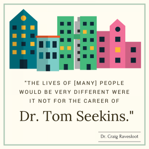 "Quote: ""The lives of [many] people would be very different were it not for the career of Dr. Tom Seekins."" by Dr. Craig Ravesloot"