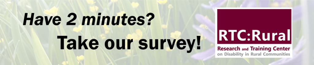 Have 2 minutes? Take our survey! RTC:Rural, Research and training center on disability in rural communities.